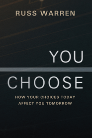 You Choose: How Your Choices Today Affect You Tomorrow - eBook  -     By: Russ Warren