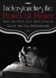 Understanding the Power of Prayer: What the Bible Says About Praying - eBook  -     By: Susie Marley-McDonnough