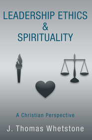 Leadership Ethics & Spirituality: A Christian Perspective - eBook  -     By: J. Whetstone