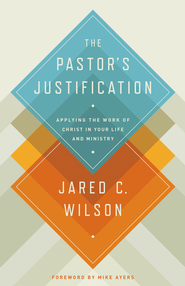 The Pastor's Justification: Applying the Work of Christ in Your Life and Ministry - eBook  -     By: Jared C. Wilson, Mike Ayers