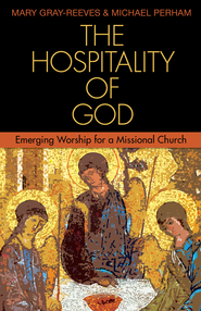 The Hospitality of God: Emerging Worship for a Missional Church - eBook  -     By: Mary Gray-Reeves, Michael Perham