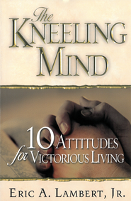 The Kneeling Mind: 10 Attitudes for Victorious Living - eBook  -     By: Eric A. Lambert