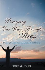 Praying Our Way Through Stress: Drawing Wisdom from the Lords Life and Prayer - eBook  -     By: June Paul