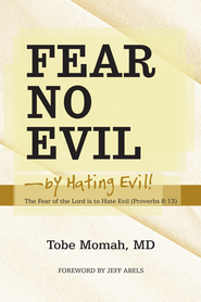 Fear No Evilby Hating Evil!: The Fear of the Lord is to Hate Evil (Proverbs 8:13) - eBook  -     By: Tobe Momah M.D.