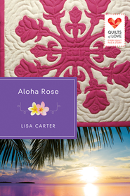Aloha Rose: Quilts of Love Series - eBook  -     By: Lisa Carter