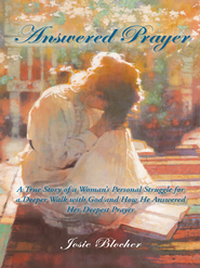 Answered Prayer: A True Story of a Woman's Personal Struggle for a Deeper Walk with God and How He Answered Her Deepest Prayer - eBook  -     By: Josie Blocher
