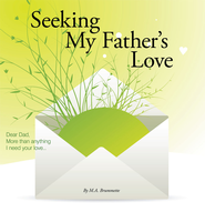 Seeking My Father's Love: Dear Dad, More than anything I need your love... - eBook  -     By: M.A. Brummette