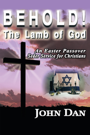 Behold! The Lamb of God: An Easter Passover Seder Service for Christians - eBook  -     By: John Dan