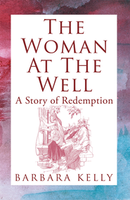 The Woman at the Well: A Story of Redemption - eBook  -     By: Barbara Kelly