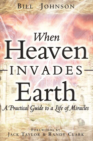 When Heaven Invades Earth: A practical guide to a life of miracles  -     By: Bill Johnson