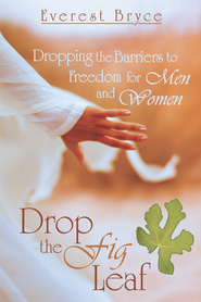 Drop the Fig Leaf: Dropping the Barriers to Freedom for Men and Women - eBook  -     By: Everest Bryce