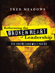 Reforming the Broken Heart of Leadership: The You Beyond What You Do - eBook  -     By: Fred Meadows