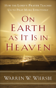 On Earth as It Is in Heaven: How the Lord's Prayer Teaches Us to Pray More Effectively - eBook  -     By: Warren W. Wiersbe