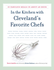 In the Kitchen with Cleveland's Favorite Chefs: 35 Fabulous Meals in About an Hour - eBook  -     By: Maria Isabella