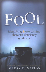 Fool: Identifying and Overcoming Character Deficiency Syndrome: A Biblical Investigation of Wisdom vs. Folly - eBook  -     By: Garry Nation
