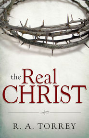 The Real Christ - eBook  -     By: R.A. Torrey