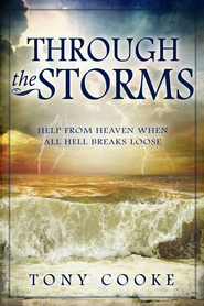 Through the Storms: Help From Heaven When All Hell Breaks Loose - eBook  -     By: Tony Cooke