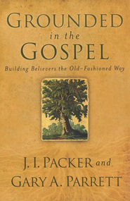 Grounded in the Gospel: Building Believers the Old-Fashioned Way - eBook  -     By: J.I. Packer, Gary A. Parrett
