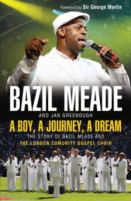 A Boy, A Journey, A Dream: The story of Bazil Meade and the London Community Gospel Choir - eBook  -     By: Bazil Meade