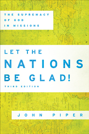 Let the Nations Be Glad!: The Supremacy of God in Missions - eBook  -     By: John Piper