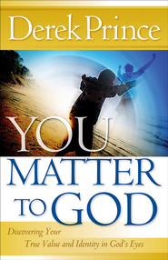 You Matter to God: Discovering Your True Value and Identity in God's Eyes - eBook  -     By: Derek Prince