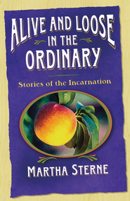Alive and Loose in the Ordinary: Stories of the Incarnation - eBook  -     By: Martha Sterne