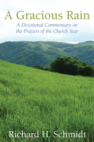 A Gracious Rain: A Devotional Commentary on the Prayers of the Church Year - eBook  -     By: Richard H. Schmidt