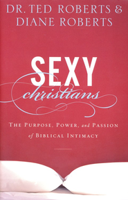 Sexy Christians: The Purpose, Power, and Passion of Biblical Intimacy - eBook  -     By: Dr. Ted Roberts, Diane Roberts