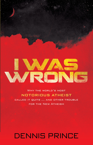 I Was Wrong: Why the world's most notorious atheist called it quits-and other trouble for the New Atheism - eBook  -     By: Dennis Prince