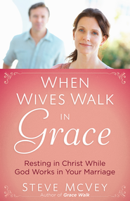 When Wives Walk in Grace: Resting in Christ While God Works in Your Marriage - eBook  -     By: Steve McVey