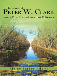 The Reverend Peter W. Clark: Sweet Preacher and Steadfast Reformer - eBook  -     By: Elaine Adams