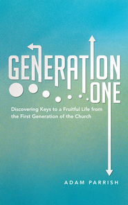 Generation One: Discovering Keys to a Fruitful Life from the First Generation of the Church - eBook  -     By: Adam Parrish