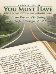 You Must Have Focus (on God), Faith (in God), and Favor (of God): In the Process of Fulfilling God's Purpose through Christ Jesus - eBook  -     By: Linda Pugh