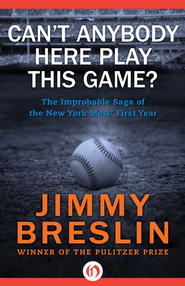 Can't Anybody Here Play This Game?: The Improbable Saga of the New York Mets' First Year - eBook  -     By: Jimmy Breslin