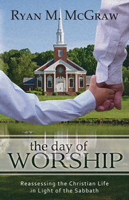 The Day of Worship: Reassessing the Christian Life in Light of the Sabbath - eBook  -     By: Ryan McGraw