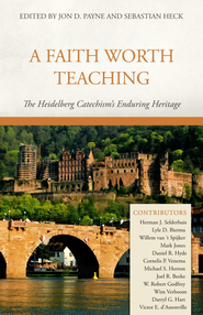 A Faith Worth Teaching: The Heidelberg Catechism's Enduring Heritage - eBook  -     By: Edited by Jon D. Payne & Sebastian Heck