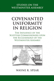 Covenanted Uniformity in Religion: The Influence of the Scottish Commissioners on the Ecclesiology of the Westminster Assembly - eBook  -     By: Wayne R. Spear