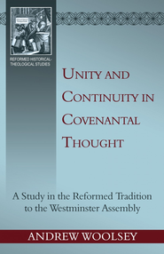 Unity and Continuity in Covenantal Thought: a Study in the Reformed Tradition to the Westminster Assembly - eBook  -     By: Andrew Woolsey