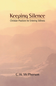 Keeping Silence: Christian Practices for Entering Stillness - eBook  -     By: C.W. McPherson