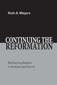 Continuing the Reformation: Re-Visioning Baptism in the Episcopal Church - eBook  -     By: Ruth A. Meyers