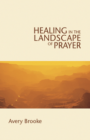 Healing in the Landscape of Prayer - eBook  -     By: Avery Brooke
