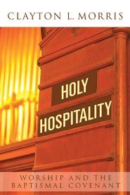 Holy Hospitality: Worship and the Baptismal Covenant - eBook  -     By: Clayton L. Morris