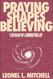 Praying Shapes Believing: A Theological Commentary on The Book of Common Prayer - eBook  -     By: Leonel Mitchell