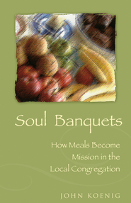 Soul Banquets: How Meals Become Mission in the Local Congregation - eBook  -     By: John Koenig