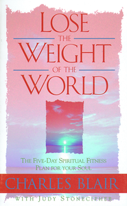 Lose the Weight of the World: The Five-Day Spiritual Fitness Plan for Your Soul - eBook  -     By: Charles Blair
