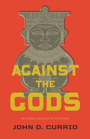 Against the Gods: The Polemical Theology of the Old Testament - eBook  -     By: John D. Currid