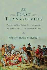 The First Thanksgiving: What the Real Story Tells Us About Loving God and Learning from History - eBook  -     By: Robert Tracy McKenzie