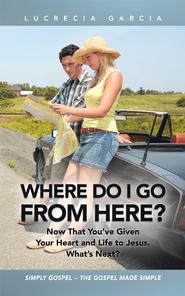 Where Do I Go from Here?: Now That You've Given Your Heart and Life to Jesus, What's Next? - eBook  -     By: Lucrecia Garcia