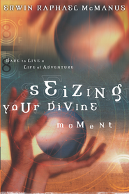 Seizing Your Divine Moment: Dare to Live a Life of Adventure - eBook  -     By: Erwin Raphael McManus