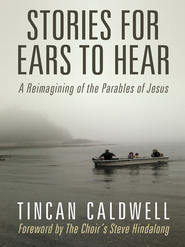 Stories for Ears to Hear: A Reimagining of the Parables of Jesus - eBook  -     By: Tincan Caldwell